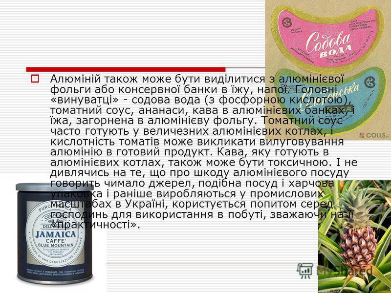 Алюміній також може бути виділитися з алюмінієвої фольги або консервної банки в їжу, напої. Головні «винуватці» - содова вода (з фосфорною кислотою), томатний соус, ананаси, кава в алюмінієвих банках, і їжа, загорнена в алюмінієву фольгу. Томатний со