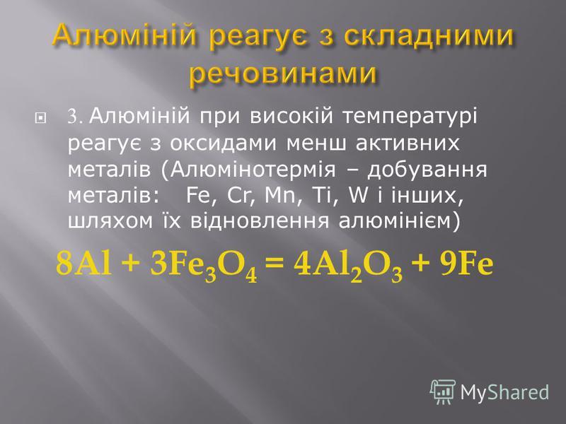 3. Алюміній при високій температурі реагує з оксидами менш активних металів (Алюмінотермія – добування металів: Fe, Cr, Mn, Ti, W і інших, шляхом їх відновлення алюмінієм) 8Al + 3Fe 3 O 4 = 4Al 2 O 3 + 9Fe