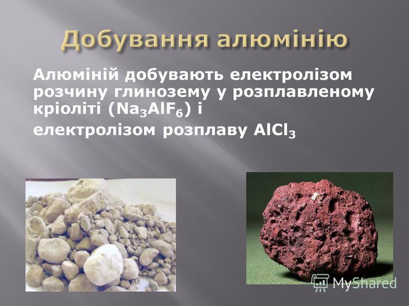 Алюміній добувають електролізом розчину глинозему у розплавленому кріоліті (Na 3 AlF 6 ) і електролізом розплаву AlCl 3