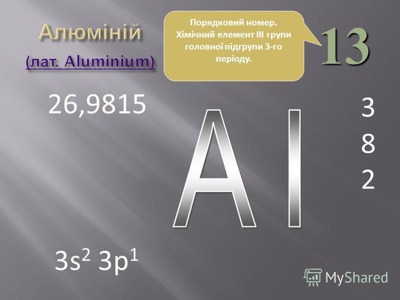 13 382382 26,9815 3s 2 3p 1 Порядковий номер. Хімічний елемент III групи головної підгрупи 3-го періоду.