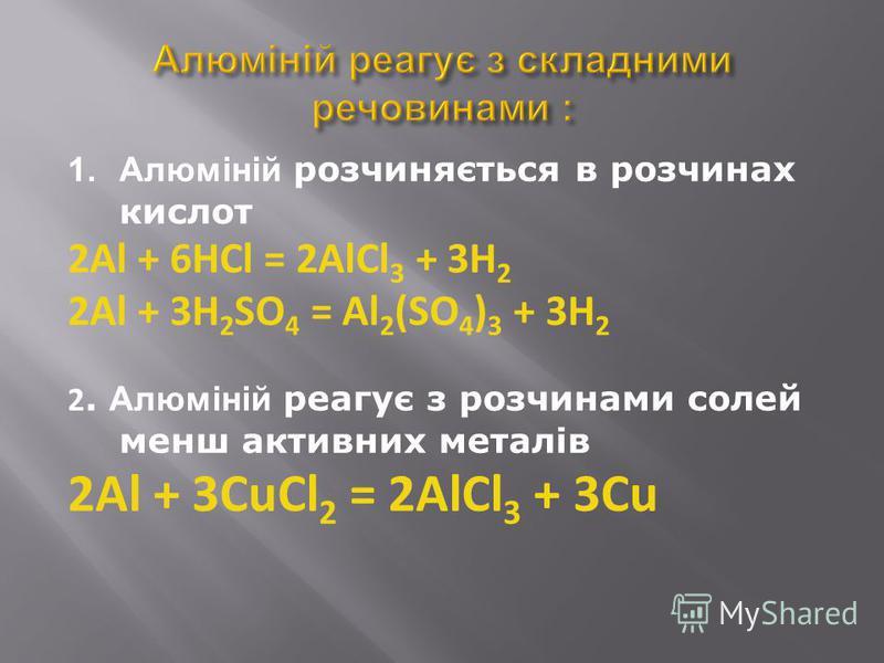 1.Алюміній розчиняється в розчинах кислот 2Al + 6HCl = 2AlCl 3 + 3H 2 2Al + 3H 2 SO 4 = Al 2 (SO 4 ) 3 + 3H 2 2. Алюміній реагує з розчинами солей менш активних металів 2Al + 3СuCl 2 = 2AlCl 3 + 3Cu