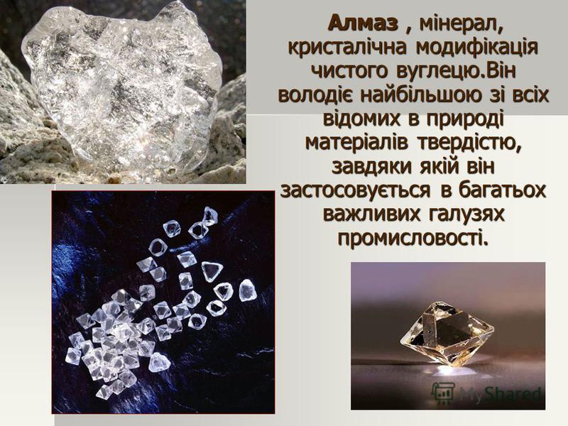 Алмаз, мінерал, кристалічна модифікація чистого вуглецю.Він володіє найбільшою зі всіх відомих в природі матеріалів твердістю, завдяки якій він застосовується в багатьох важливих галузях промисловості. Алмаз, мінерал, кристалічна модифікація чистого