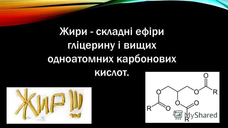 Жири - складні ефіри гліцерину і вищих одноатомних карбонових кислот.