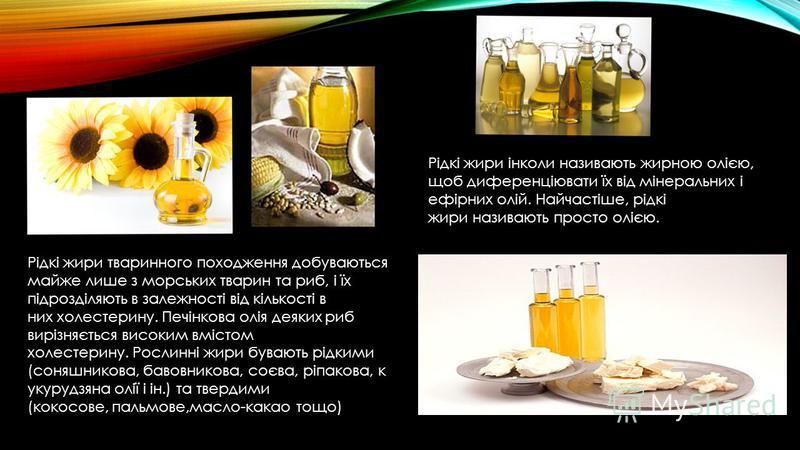 Рідкі жири інколи називають жирною олією, щоб диференціювати їх від мінеральних і ефірних олій. Найчастіше, рідкі жири називають просто олією. Рідкі жири тваринного походження добуваються майже лише з морських тварин та риб, і їх підрозділяють в зале