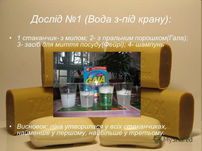 Дослід 1 (Вода з-під крану): 1 стаканчик- з милом; 2- з пральним порошком(Гала); 3- засіб для миття посуду(Фейрі); 4- шампунь Висновок: піна утворилася у всіх стаканчиках, найменше у першому, найбільше у третьому.