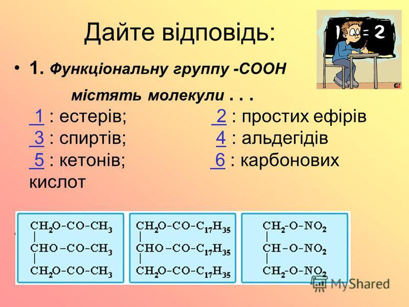 Дайте відповідь: 1. Функціональну группу -СООН містять молекули... 1 : естерів; 2 : простих ефірів 3 : спиртів; 4 : альдегідів 5 : кетонів; 6 : карбонових кислот 1 2 34 5 6 2. Какая из приведенных структур соответствует молекуле жира?