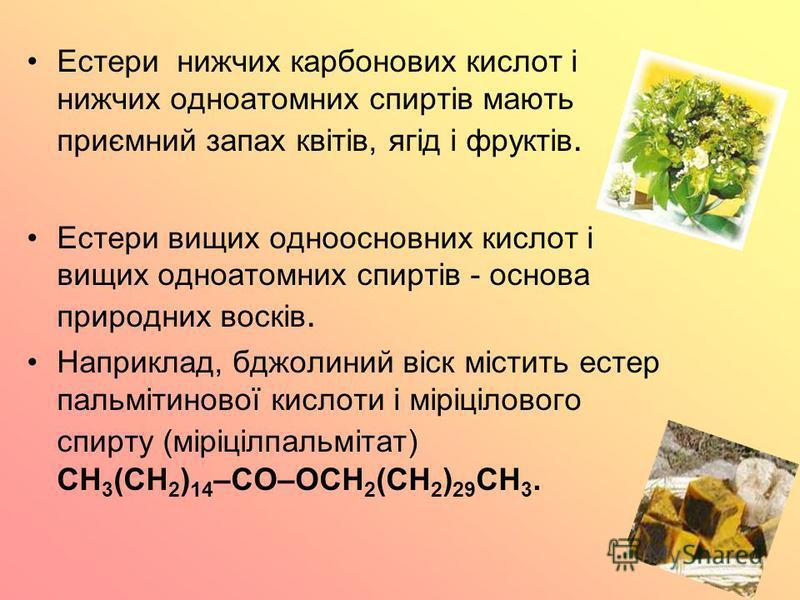 Естери нижчих карбонових кислот і нижчих одноатомних спиртів мають приємний запах квітів, ягід і фруктів. Естери вищих одноосновних кислот і вищих одноатомних спиртів - основа природних восків. Наприклад, бджолиний віск містить естер пальмітинової ки