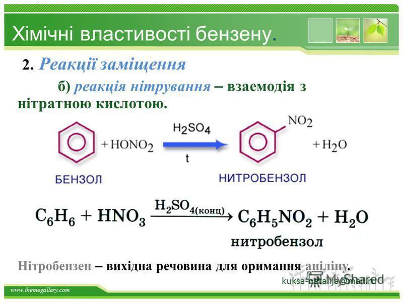 www.themegallery.com Хімічні властивості бензену 2. Реакції заміщення в бензені протікають легше, ніж в алканах. а) реакція галогенування Хлорбензен – вихідна речовина для отримання фенолу. Kuksa_natalija@i.ua
