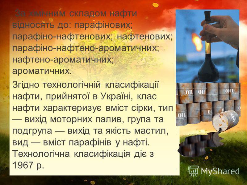 За хімічним складом нафти відносять до: парафінових; парафіно-нафтенових; нафтенових; парафіно-нафтено-ароматичних; нафтено-ароматичних; ароматичних. Згідно технологічній класифікації нафти, прийнятої в Україні, клас нафти характеризує вміст сірки, т