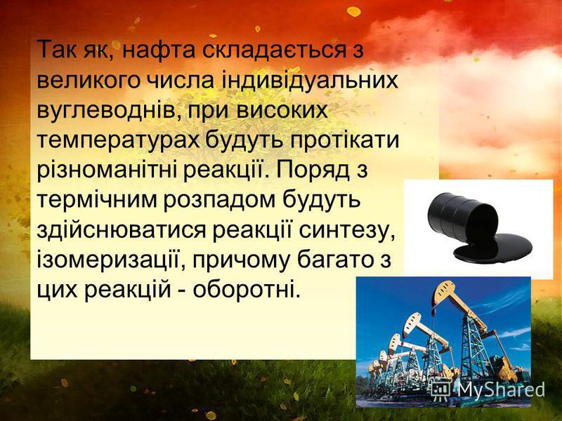 Так як, нафта складається з великого числа індивідуальних вуглеводнів, при високих температурах будуть протікати різноманітні реакції. Поряд з термічним розпадом будуть здійснюватися реакції синтезу, ізомеризації, причому багато з цих реакцій - оборо