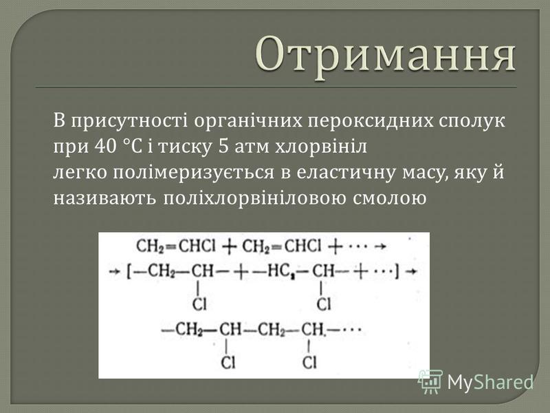 В присутності органічних пероксидних сполук при 40 °C і тиску 5 атм хлорвініл легко полімеризується в еластичну масу, яку й називають поліхлорвініловою смолою