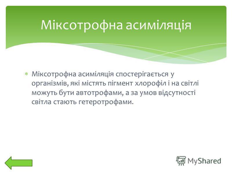 Міксотрофна асиміляція спостерігається у організмів, які містять пігмент хлорофіл і на світлі можуть бути автотрофами, а за умов відсутності світла стають гетеротрофами. Міксотрофна асиміляція
