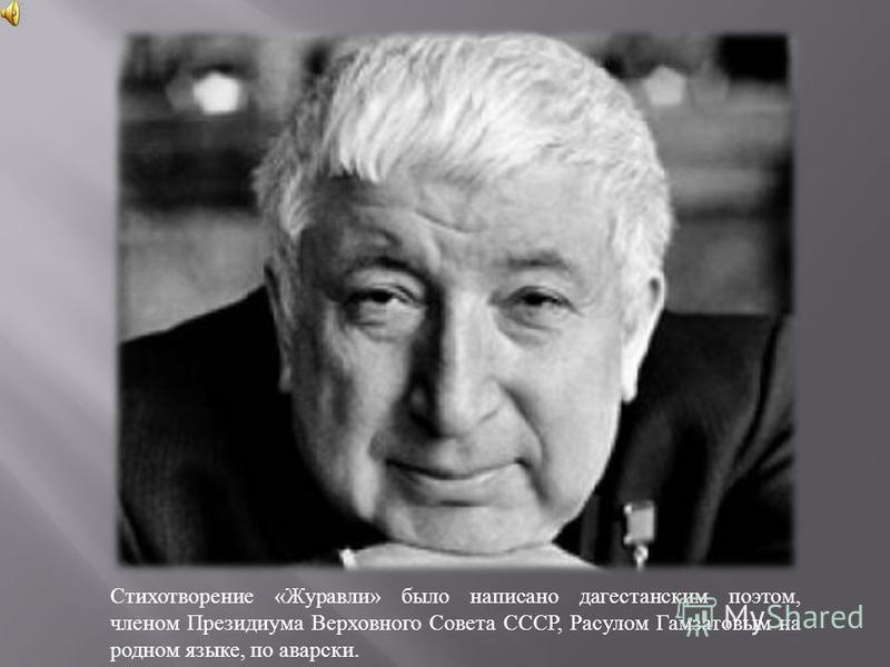 Стихотворение «Журавли» было написано дагестанским поэтом, членом Президиума Верховного Совета СССР, Расулом Гамзатовым на родном языке, по аварски.
