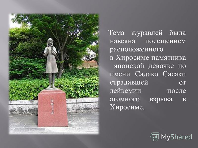 Тема журавлей была навеяна посещением расположенного в Хиросиме памятника японской девочке по имени Садако Сасаки страдавшей от лейкемии после атомного взрыва в Хиросиме.