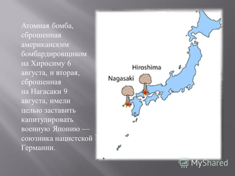 Атомная бомба, сброшенная американским бомбардировщиком на Хиросиму 6 августа, и вторая, сброшенная на Нагасаки 9 августа, имели целью заставить капитулировать военную Японию союзника нацистской Германии.