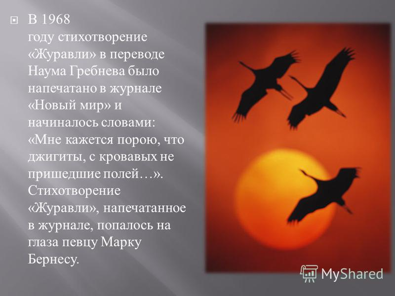 В 1968 году стихотворение « Журавли » в переводе Наума Гребнева было напечатано в журнале « Новый мир » и начиналось словами : « Мне кажется порою, что джигиты, с кровавых не пришедшие полей …». Стихотворение « Журавли », напечатанное в журнале, попа