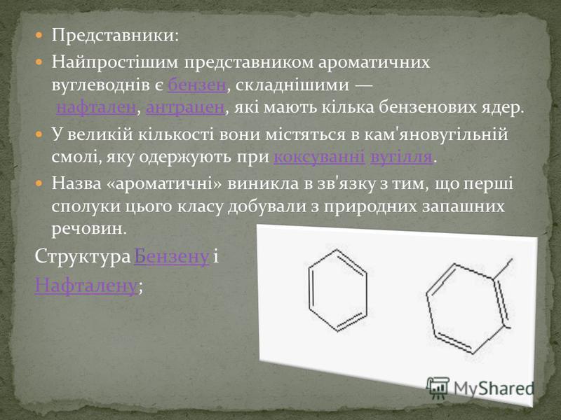 Представники: Найпростішим представником ароматичних вуглеводнів є бензен, складнішими нафтален, антрацен, які мають кілька бензенових ядер.бензеннафталенантрацен У великій кількості вони містяться в кам'яновугільній смолі, яку одержують при коксуван