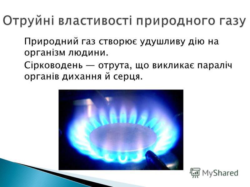 Природний газ створює удушливу дію на організм людини. Сірководень отрута, що викликає параліч органів дихання й серця.
