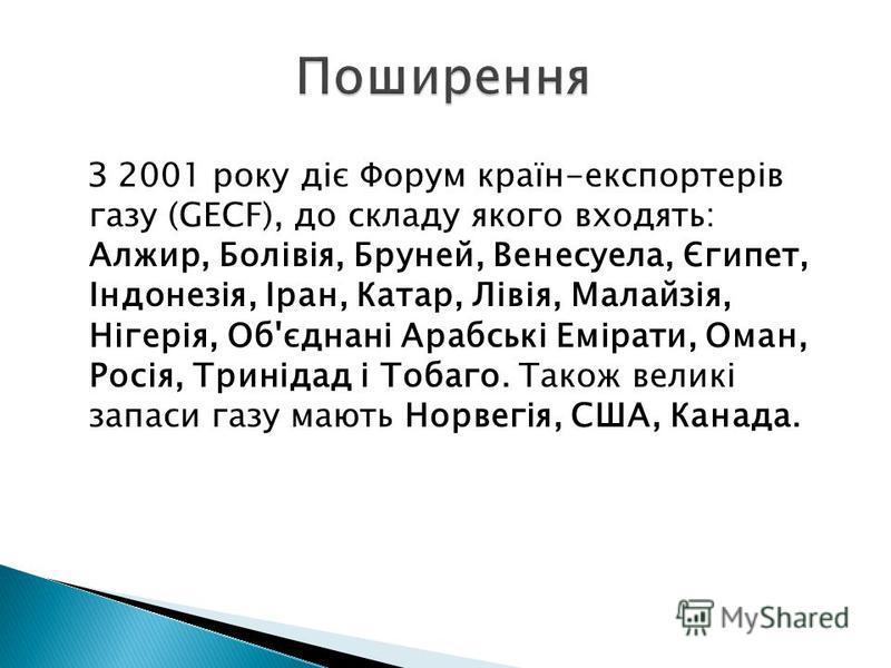З 2001 року діє Форум країн-експортерів газу (GECF), до складу якого входять: Алжир, Болівія, Бруней, Венесуела, Єгипет, Індонезія, Іран, Катар, Лівія, Малайзія, Нігерія, Об'єднані Арабські Емірати, Оман, Росія, Тринідад і Тобаго. Також великі запаси