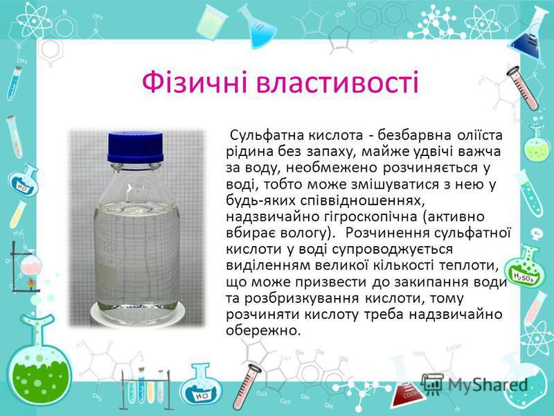Фізичні властивості Сульфатна кислота - безбарвна оліїста рідина без запаху, майже удвічі важча за воду, необмежено розчиняється у воді, тобто може змішуватися з нею у будь-яких співвідношеннях, надзвичайно гігроскопічна (активно вбирає вологу). Розч