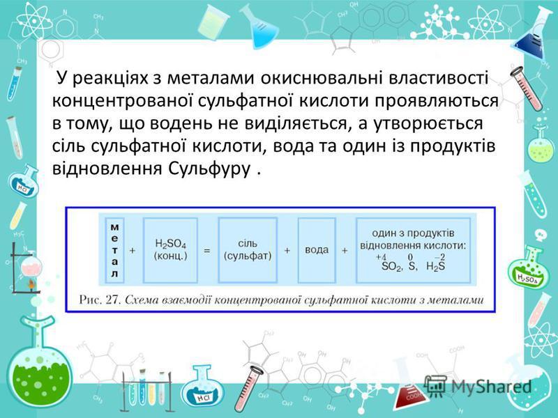 У реакціях з металами окиснювальні властивості концентрованої сульфатної кислоти проявляються в тому, що водень не виділяється, а утворюється сіль сульфатної кислоти, вода та один із продуктів відновлення Сульфуру.