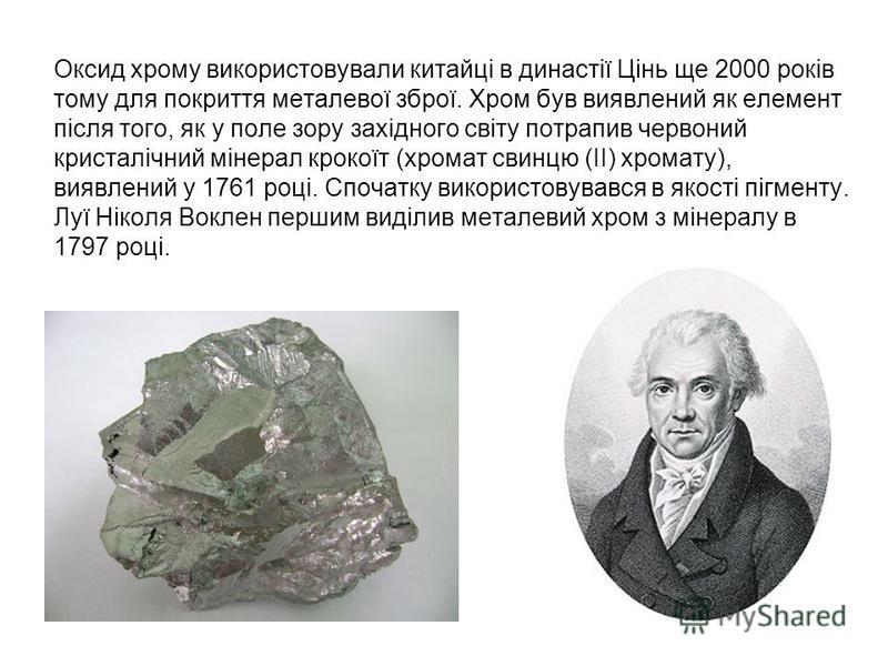 Оксид хрому використовували китайці в династії Цінь ще 2000 років тому для покриття металевої зброї. Хром був виявлений як елемент після того, як у поле зору західного світу потрапив червоний кристалічний мінерал крокоїт (хромат свинцю (II) хромату),