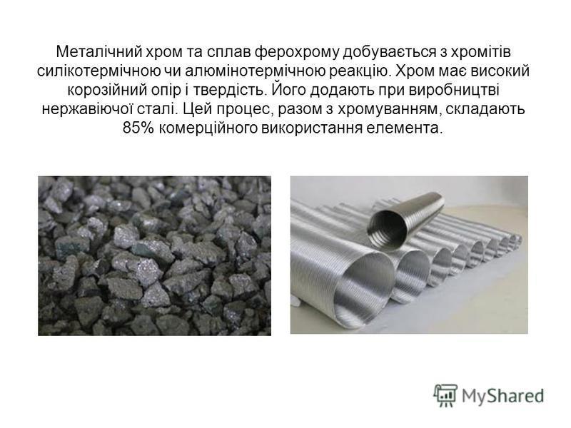 Металічний хром та сплав ферохрому добувається з хромітів силікотермічною чи алюмінотермічною реакцію. Хром має високий корозійний опір і твердість. Його додають при виробництві нержавіючої сталі. Цей процес, разом з хромуванням, складають 85% комерц