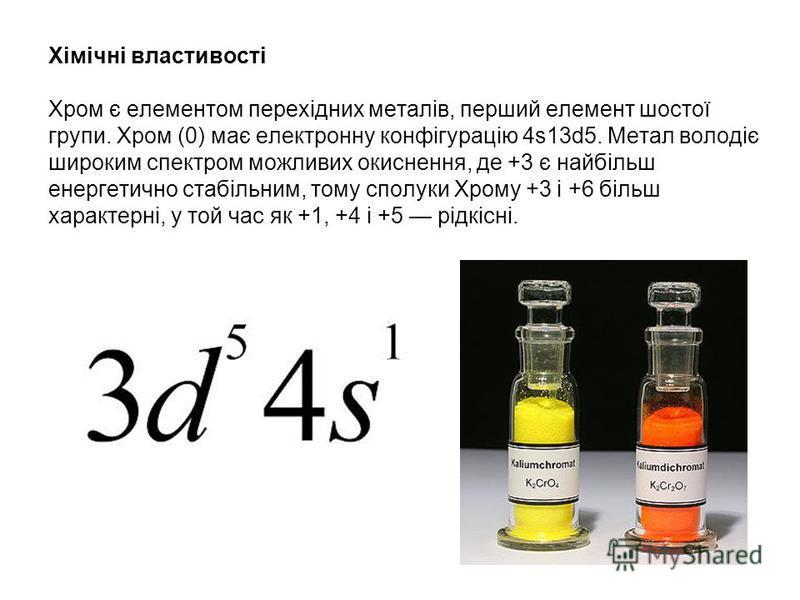 Хімічні властивості Хром є елементом перехідних металів, перший елемент шостої групи. Хром (0) має електронну конфігурацію 4s13d5. Метал володіє широким спектром можливих окиснення, де +3 є найбільш енергетично стабільним, тому сполуки Хрому +3 і +6