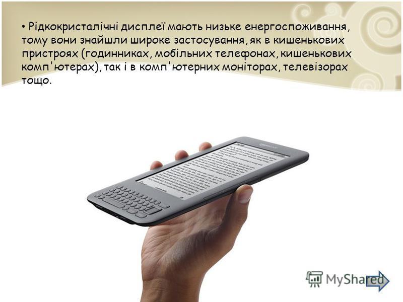 Рідкокристалічні дисплеї мають низьке енергоспоживання, тому вони знайшли широке застосування, як в кишенькових пристроях (годинниках, мобільних телефонах, кишенькових комп'ютерах), так і в комп'ютерних моніторах, телевізорах тощо.
