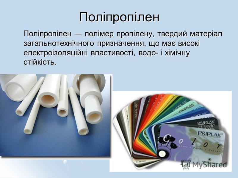 Поліпропілен Поліпропілен полімер пропілену, твердий матеріал загальнотехнічного призначення, що має високі електроізоляційні властивості, водо- і хімічну стійкість. Поліпропілен полімер пропілену, твердий матеріал загальнотехнічного призначення, що
