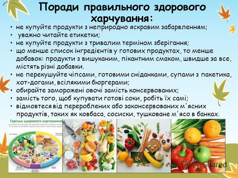 Поради правильного здорового харчування: не купуйте продукти з неприродно яскравим забарвленням; уважно читайте етикетки; не купуйте продукти з тривалим терміном зберігання; що менше список інгредієнтів у готових продуктах, то менше добавок: продукти