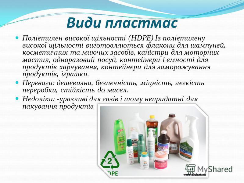 Види пластмас Поліетилен високої щільності (HDPE) Із поліетилену високої щільності виготовляються флакони для шампуней, косметичних та миючих засобів, каністри для моторних мастил, одноразовий посуд, контейнери і ємності для продуктів харчування, кон