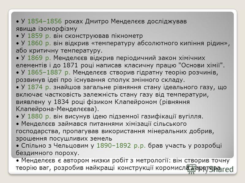 У 1854–1856 роках Дмитро Менделєєв досліджував явища ізоморфізму У 1859 р. він сконструював пікнометр У 1860 р. він відкрив «температуру абсолютного кипіння рідин», або критичну температуру. У 1869 р. Менделєєв відкрив періодичний закон хімічних елем