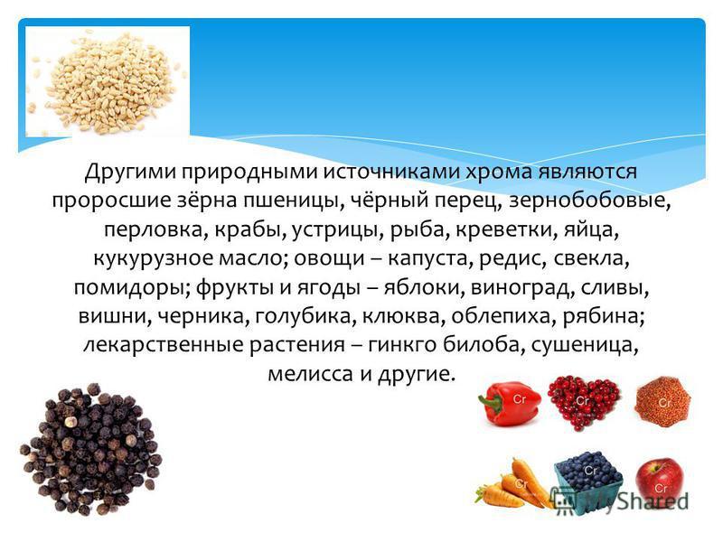 Другими природными источниками хрома являются проросшие зёрна пшеницы, чёрный перец, зернобобовые, перловка, крабы, устрицы, рыба, креветки, яйца, кукурузное масло; овощи – капуста, редис, свекла, помидоры; фрукты и ягоды – яблоки, виноград, сливы, в