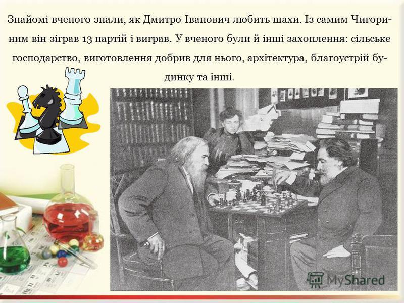 Менделєєв, як звичайна людина, дуже любив млинці. «Люблю я их, проклятых, хоть они мне и вредны». Але найбільшою слабкістю в нього були чай і тю- тюн. Менделєєв виписував чай з Китаю на багато років уперед. Коли отримували посилку, уся сім'я займалас