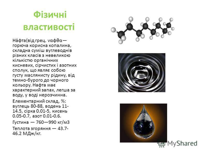 Фізичні властивості На́фта(від грец. ναφθα горюча корисна копалина, складна суміш вуглеводнів різних класів з невеликою кількістю органічних кисневих, сірчистих і азотних сполук, що являє собою густу маслянисту рідину, від темно-бурого до чорного кол