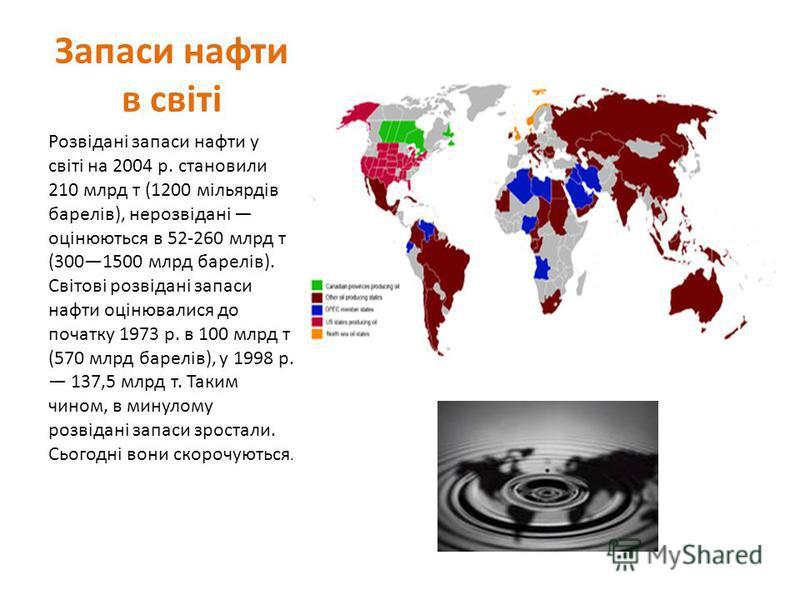 Запаси нафти в світі Розвідані запаси нафти у світі на 2004 р. становили 210 млрд т (1200 мільярдів барелів), нерозвідані оцінюються в 52-260 млрд т (3001500 млрд барелів). Світові розвідані запаси нафти оцінювалися до початку 1973 р. в 100 млрд т (5