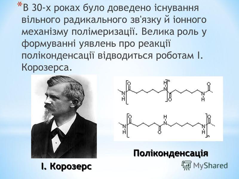 І. Корозерс Поліконденсація * В 30-х роках було доведено існування вільного радикального зв'язку й іонного механізму полімеризації. Велика роль у формуванні уявлень про реакції поліконденсації відводиться роботам І. Корозерса.