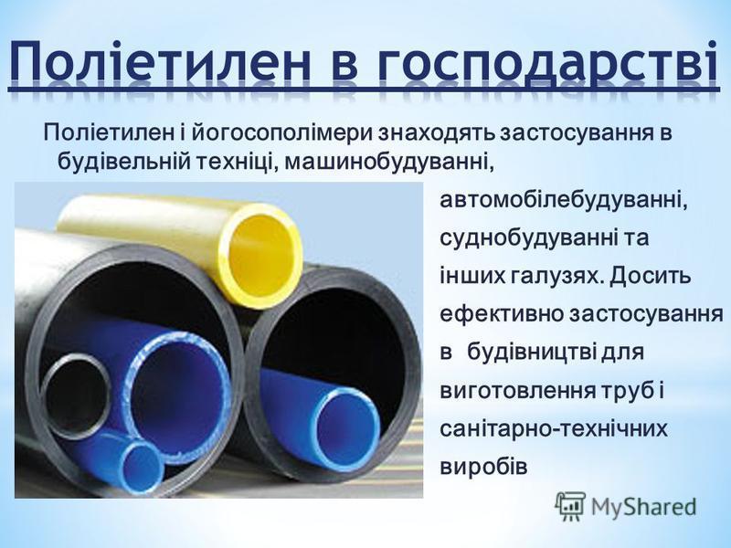 Поліетилен і йогосополімери знаходять застосування в будівельній техніці, машинобудуванні, автомобілебудуванні, суднобудуванні та інших галузях. Досить ефективно застосування в будівництві для виготовлення труб і санітарно-технічних виробів