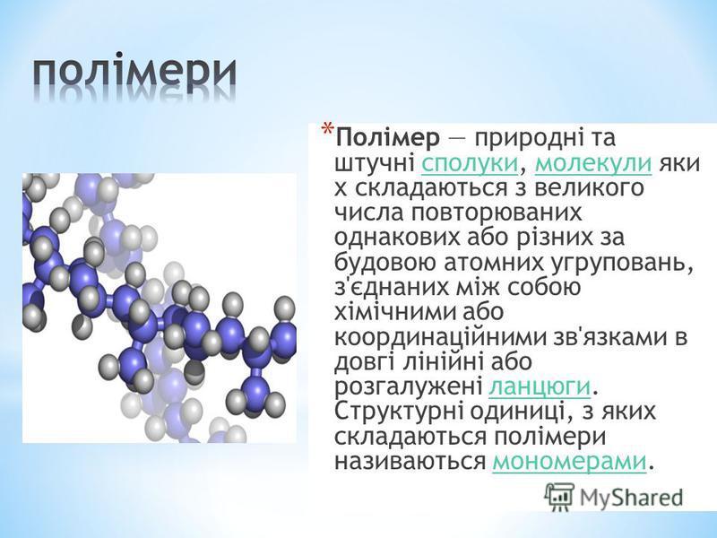 * Полімер природні та штучні сполуки, молекули яки х складаються з великого числа повторюваних однакових або різних за будовою атомних угруповань, з'єднаних між собою хімічними або координаційними зв'язками в довгі лінійні або розгалужені ланцюги. Ст