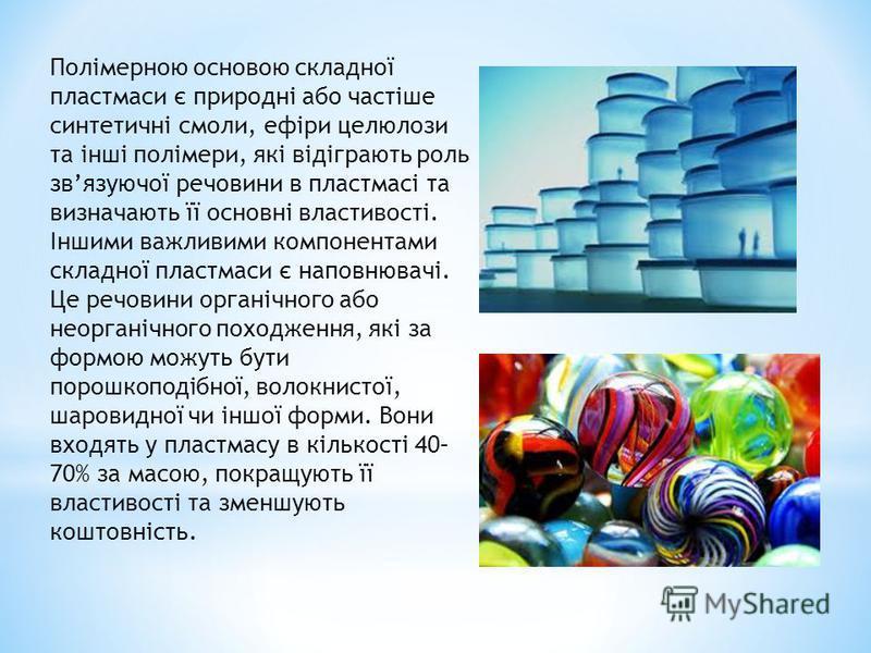 Полімерною основою складної пластмаси є природні або частіше синтетичні смоли, ефіри целюлози та інші полімери, які відіграють роль звязуючої речовини в пластмасі та визначають її основні властивості. Іншими важливими компонентами складної пластмаси