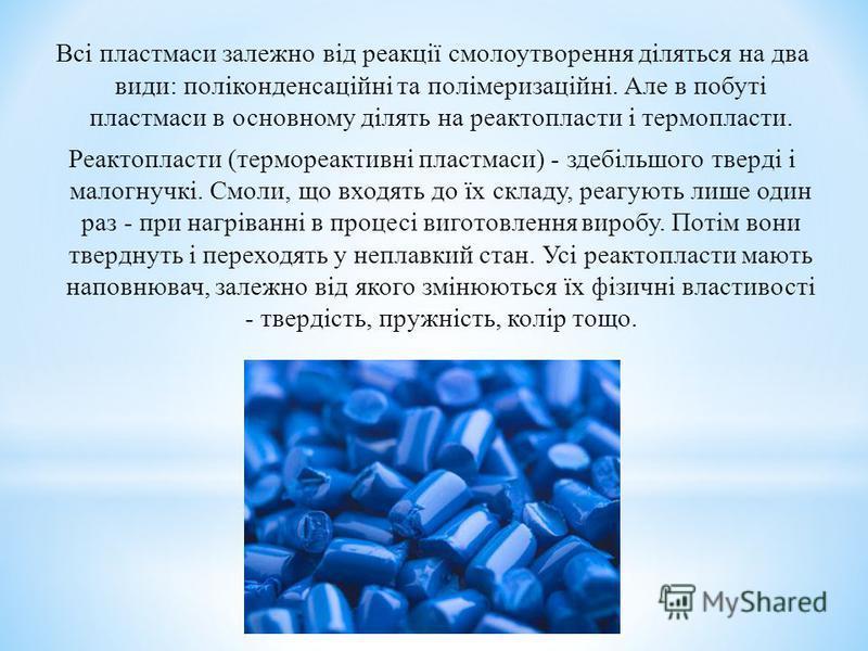Всі пластмаси залежно від реакції смолоутворення діляться на два види: поліконденсаційні та полімеризаційні. Але в побуті пластмаси в основному ділять на реактопласти і термопласти. Реактопласти (термореактивні пластмаси) - здебільшого тверді і малог