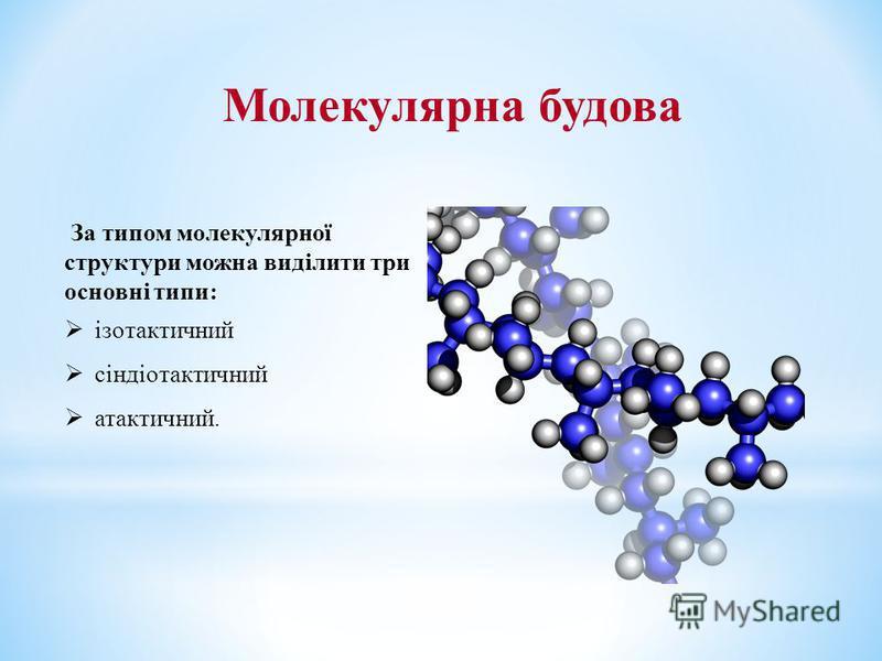 За типом молекулярної структури можна виділити три основні типи: ізотактичний сіндіотактичний атактичний. Молекулярна будова