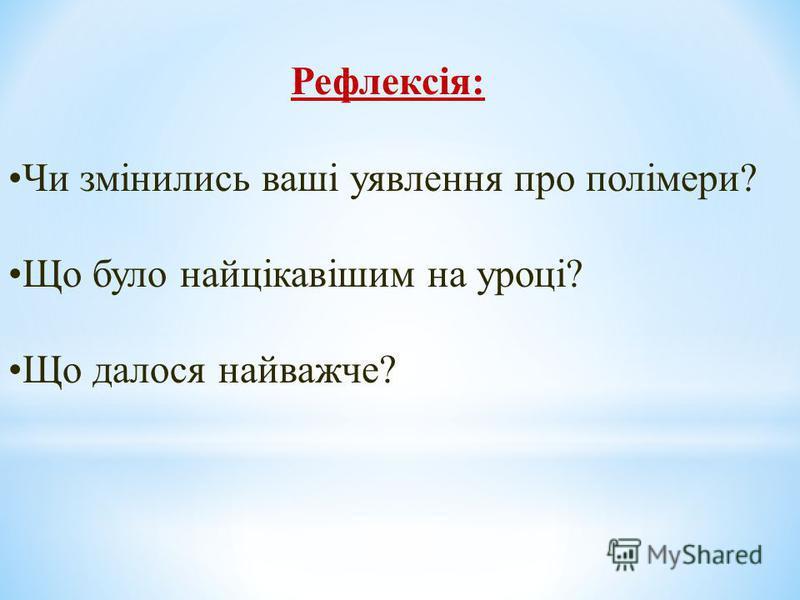 Рефлексія: Чи змінились ваші уявлення про полімери? Що було найцікавішим на уроці? Що далося найважче?