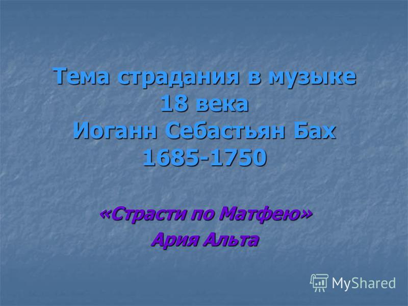 Тема страдания в музыке 18 века Иоганн Себастьян Бах 1685-1750 «Страсти по Матфею» Ария Альта