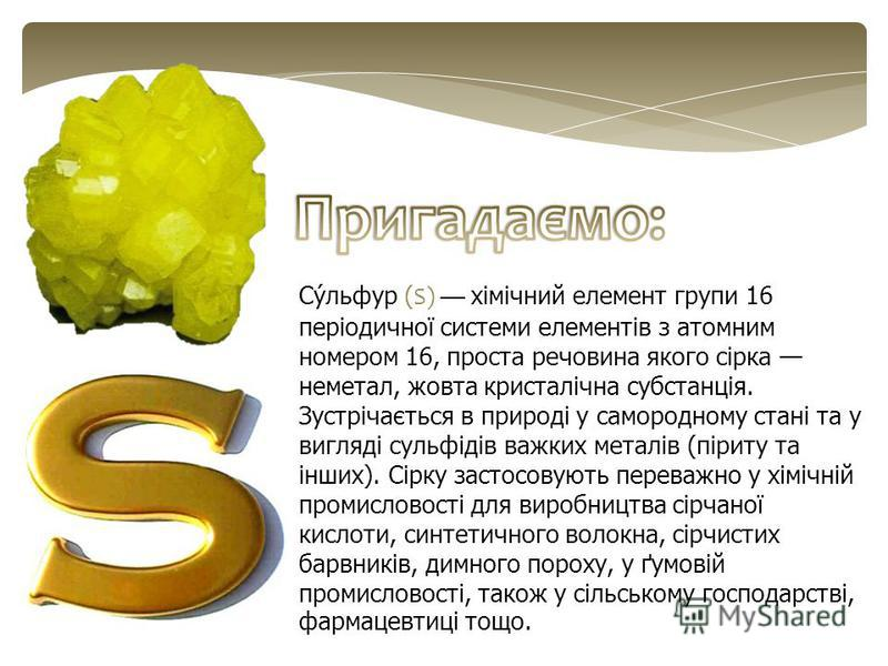 Су́льфур (S) хімічний елемент групи 16 періодичної системи елементів з атомним номером 16, проста речовина якого сірка неметал, жовта кристалічна субстанція. Зустрічається в природі у самородному стані та у вигляді сульфідів важких металів (піриту та