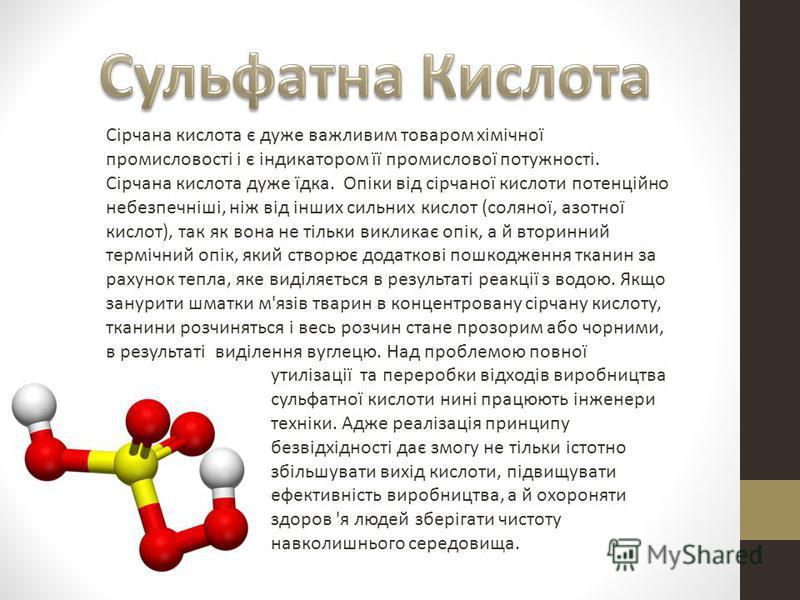 Сірчана кислота є дуже важливим товаром хімічної промисловості і є індикатором її промислової потужності. Сірчана кислота дуже їдка. Опіки від сірчаної кислоти потенційно небезпечніші, ніж від інших сильних кислот (соляної, азотної кислот), так як во