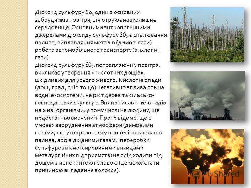 Діоксид сульфуру S0 2 один з основних забрудників повітря, він отруює навколишнє середовище. Основними антропогенними джерелами діоксиду сульфуру S0 2 є спалювання палива, виплавляння металів ( димові гази ), робота автомобільного транспорту ( вихлоп