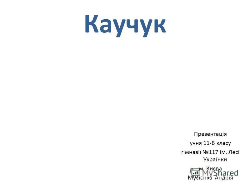 Каучук Презентація учня 11-Б класу гімназії 117 ім. Лесі Українки м. Києва Мусієнка Андрія