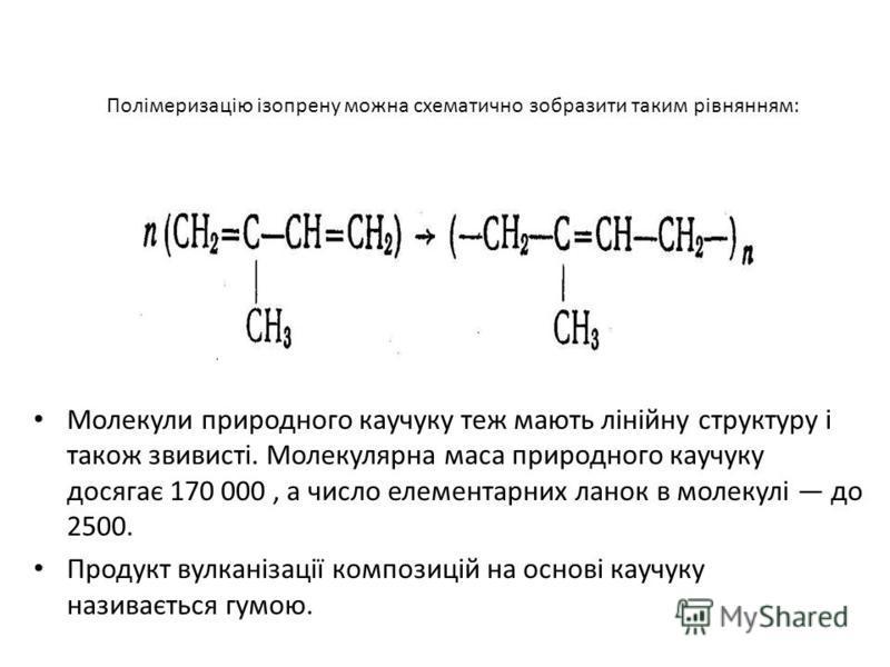 Полімеризацію ізопрену можна схематично зобразити таким рівнянням: Молекули природного каучуку теж мають лінійну структуру і також звивисті. Молекулярна маса природного каучуку досягає 170 000, а число елементарних ланок в молекулі до 2500. Продукт в